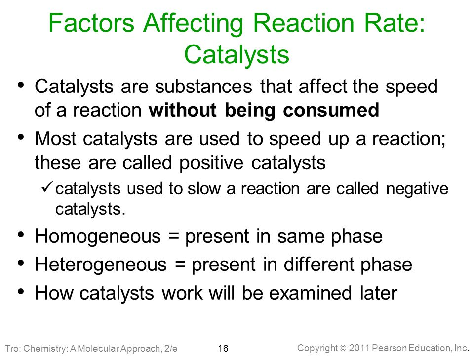 Copyright  2011 Pearson Education, Inc. Factors Affecting Reaction Rate: Catalysts Catalysts are substances that affect the speed of a reaction witho