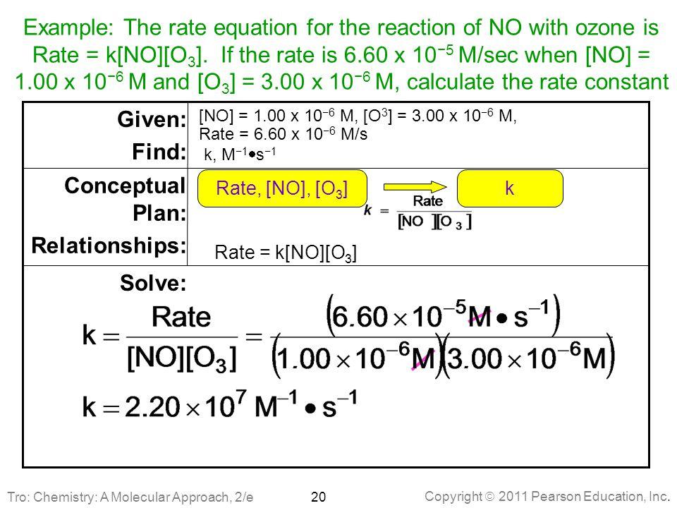 Copyright  2011 Pearson Education, Inc. Rate = k[NO][O 3 ] Solve: Conceptual Plan: Relationships: [NO] = 1.00 x 10 −6 M, [O 3 ] = 3.00 x 10 −6 M, Rat