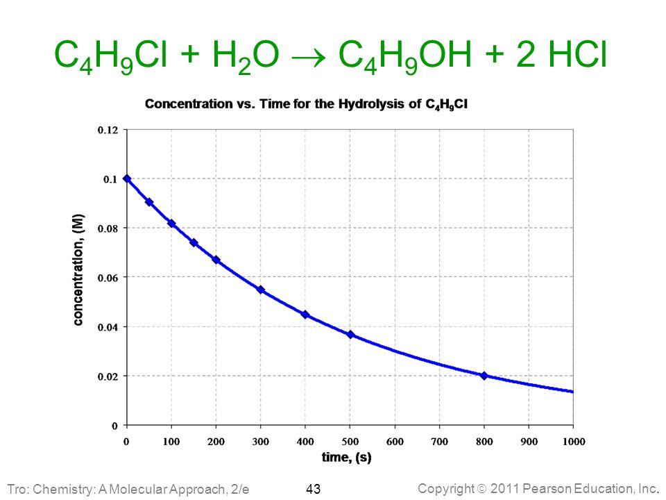 Copyright  2011 Pearson Education, Inc. C 4 H 9 Cl + H 2 O  C 4 H 9 OH + 2 HCl 43Tro: Chemistry: A Molecular Approach, 2/e