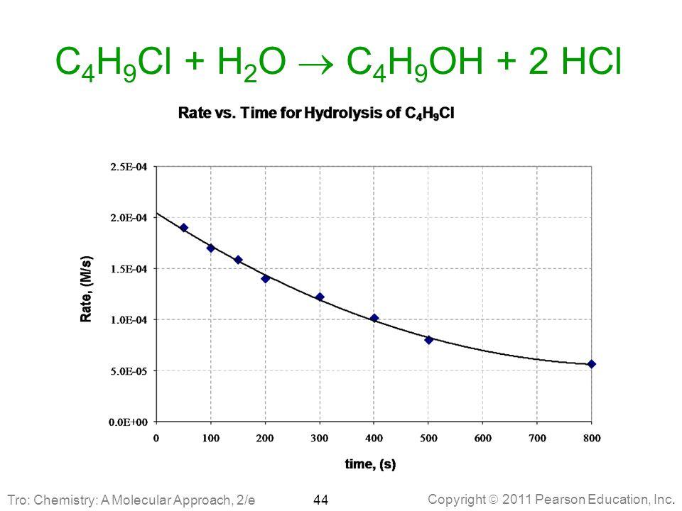 Copyright  2011 Pearson Education, Inc. C 4 H 9 Cl + H 2 O  C 4 H 9 OH + 2 HCl 44Tro: Chemistry: A Molecular Approach, 2/e