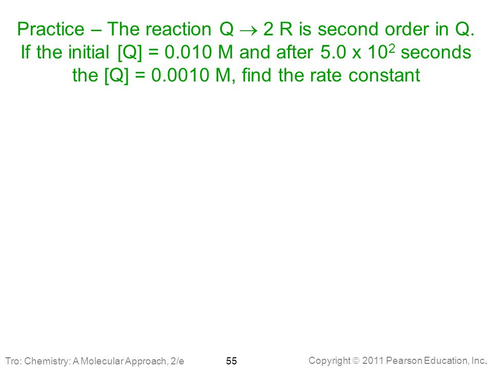 Copyright  2011 Pearson Education, Inc. Practice – The reaction Q  2 R is second order in Q. If the initial [Q] = 0.010 M and after 5.0 x 10 2 secon