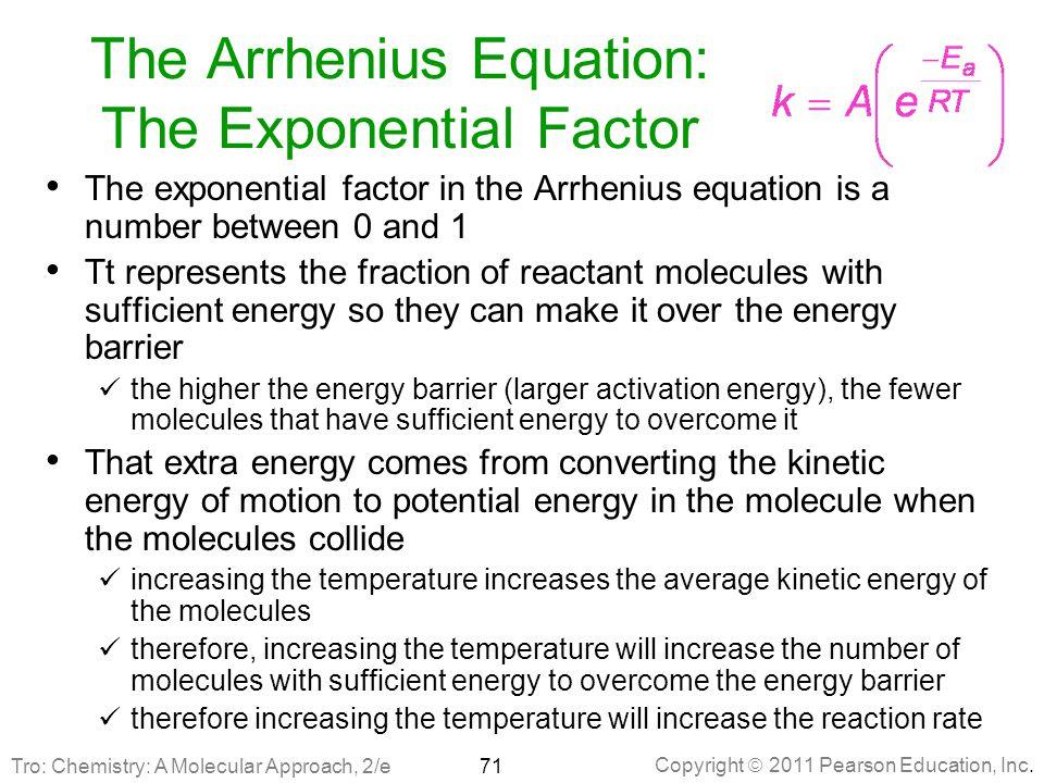 Copyright  2011 Pearson Education, Inc. The Arrhenius Equation: The Exponential Factor The exponential factor in the Arrhenius equation is a number b