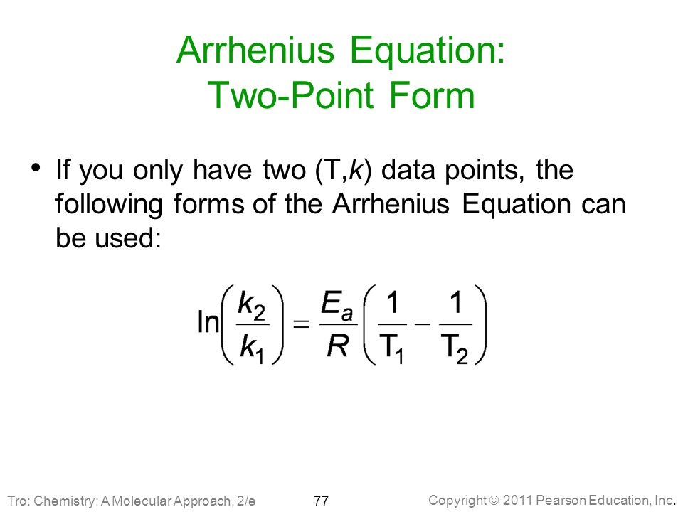 Copyright  2011 Pearson Education, Inc. Arrhenius Equation: Two-Point Form If you only have two (T,k) data points, the following forms of the Arrheni