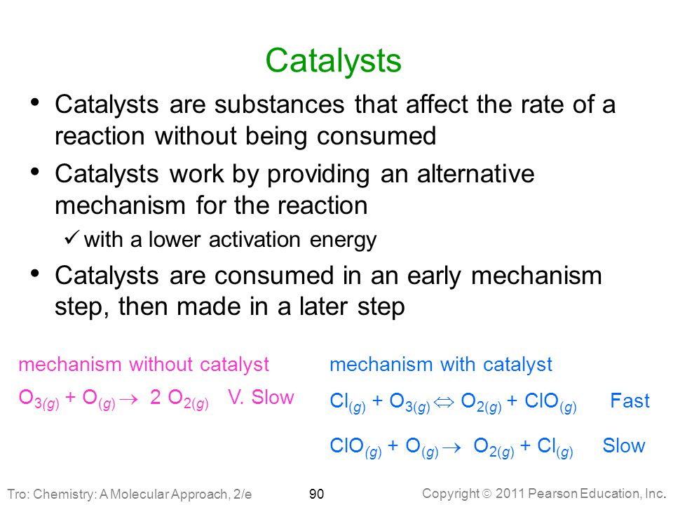 Copyright  2011 Pearson Education, Inc. Catalysts Catalysts are substances that affect the rate of a reaction without being consumed Catalysts work b