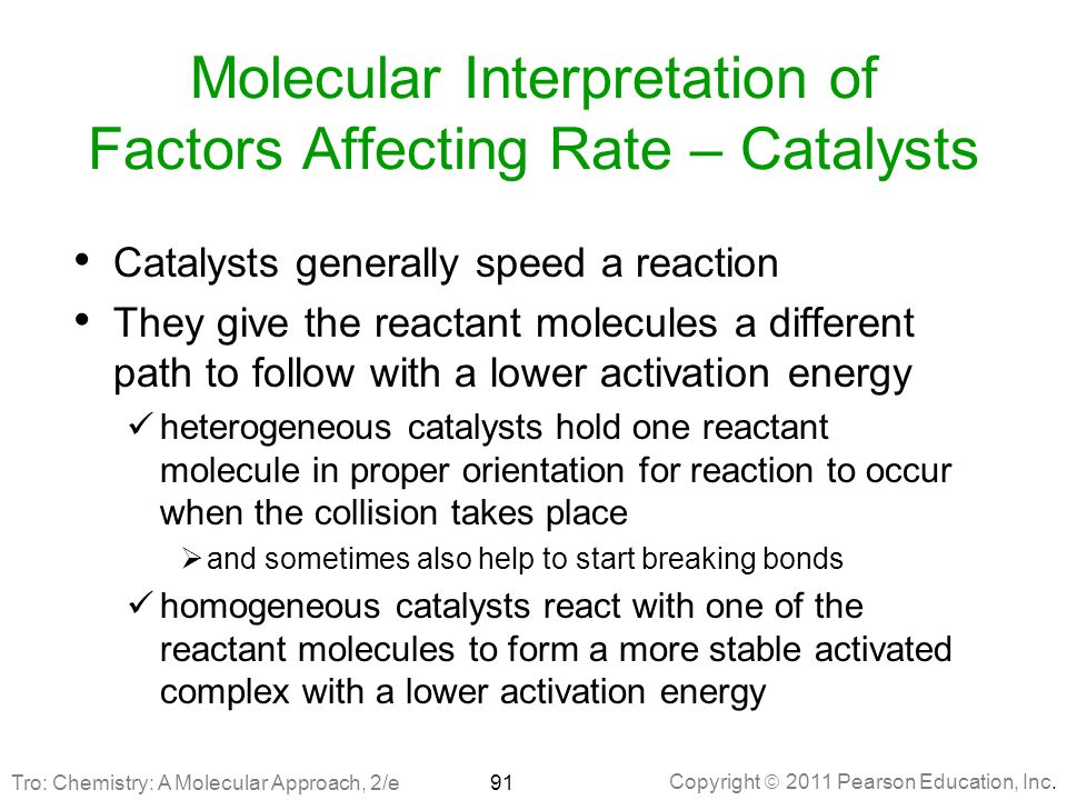 Copyright  2011 Pearson Education, Inc. Molecular Interpretation of Factors Affecting Rate – Catalysts Catalysts generally speed a reaction They give