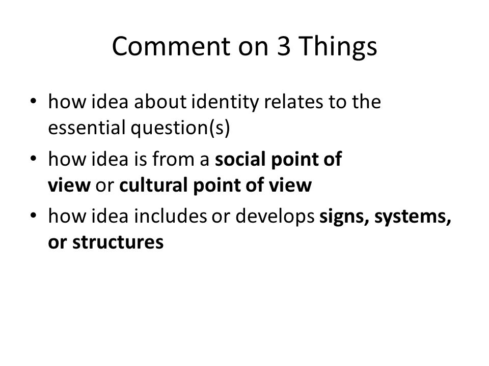 Comment on 3 Things how idea about identity relates to the essential question(s) how idea is from a social point of view or cultural point of view how