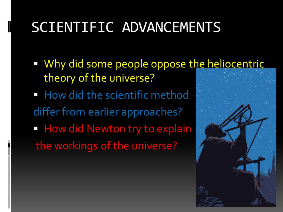 SCIENTIFIC ADVANCEMENTS  Why did some people oppose the heliocentric theory of the universe?  How did the scientific method differ from earlier appr