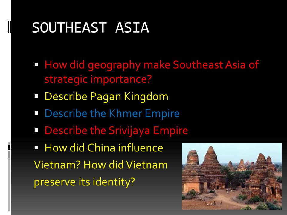 SOUTHEAST ASIA  How did geography make Southeast Asia of strategic importance?  Describe Pagan Kingdom  Describe the Khmer Empire  Describe the Sr