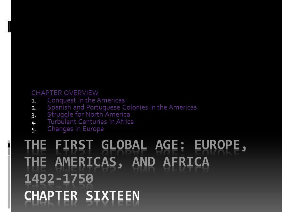 CHAPTER OVERVIEW 1. Conquest in the Americas 2. Spanish and Portuguese Colonies in the Americas 3. Struggle for North America 4. Turbulent Centuries i