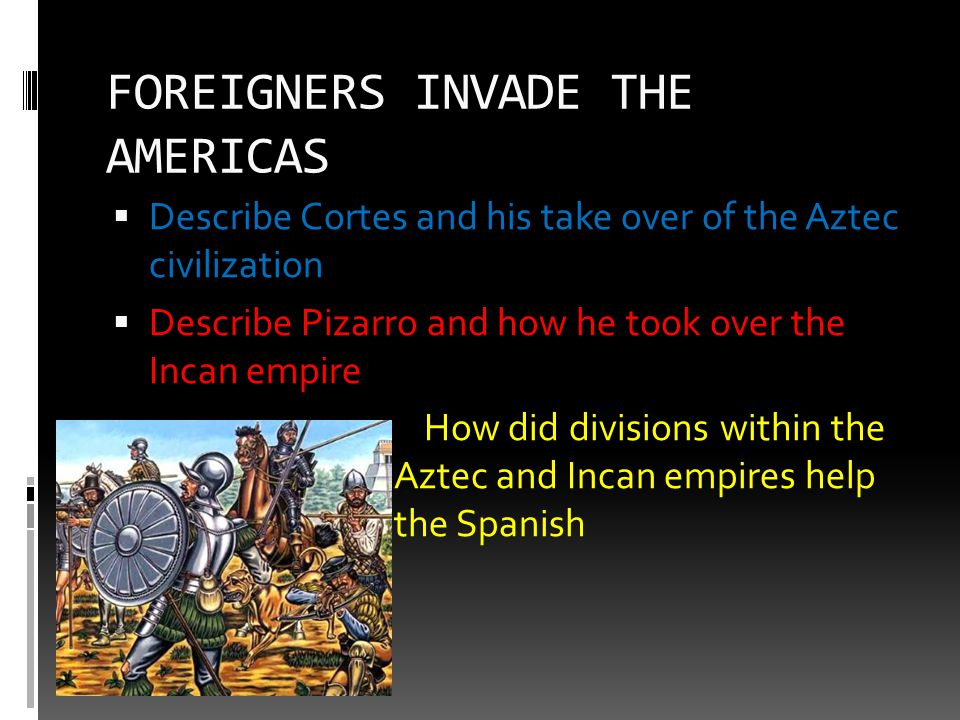 FOREIGNERS INVADE THE AMERICAS  Describe Cortes and his take over of the Aztec civilization  Describe Pizarro and how he took over the Incan empire