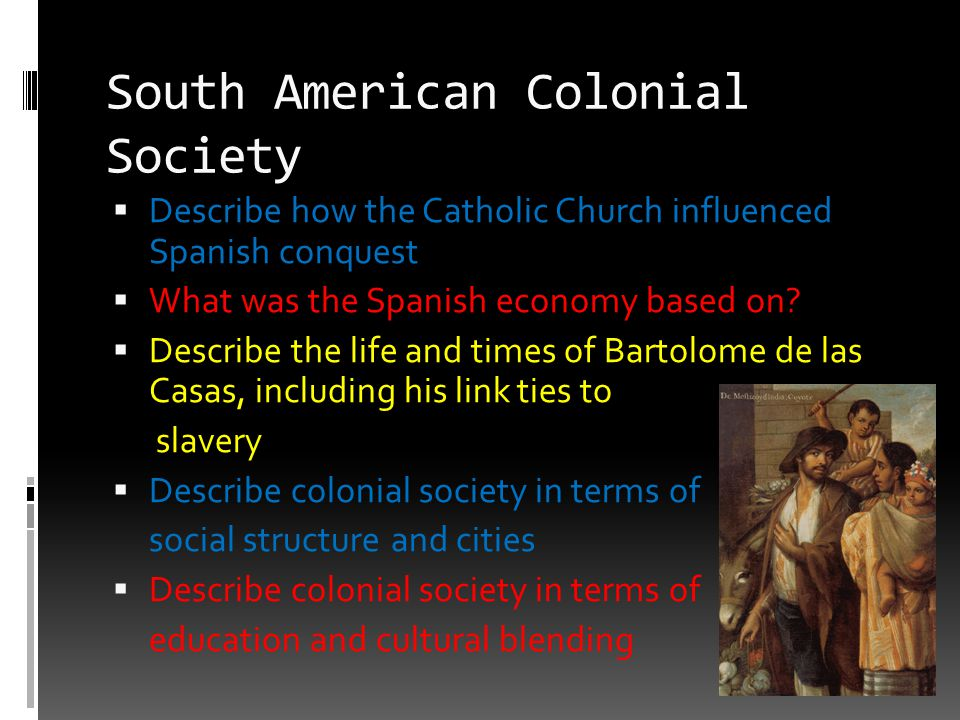 South American Colonial Society  Describe how the Catholic Church influenced Spanish conquest  What was the Spanish economy based on?  Describe the