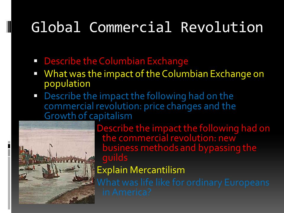 Global Commercial Revolution  Describe the Columbian Exchange  What was the impact of the Columbian Exchange on population  Describe the impact the