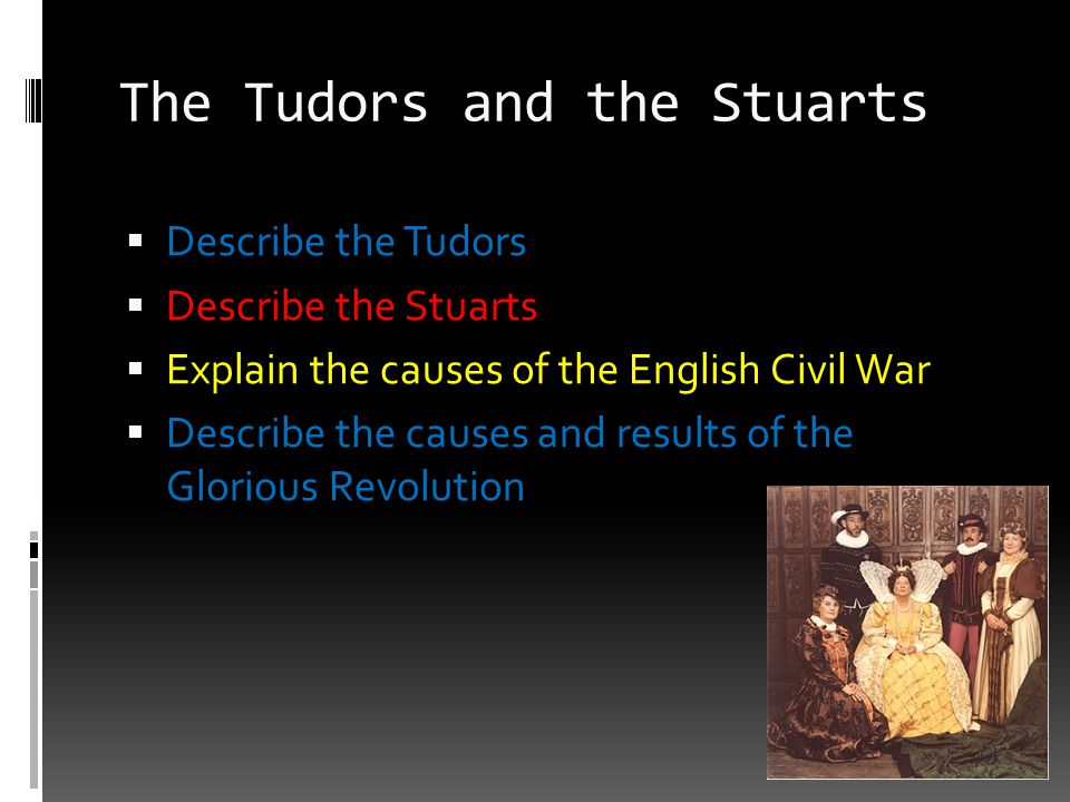 The Tudors and the Stuarts  Describe the Tudors  Describe the Stuarts  Explain the causes of the English Civil War  Describe the causes and result