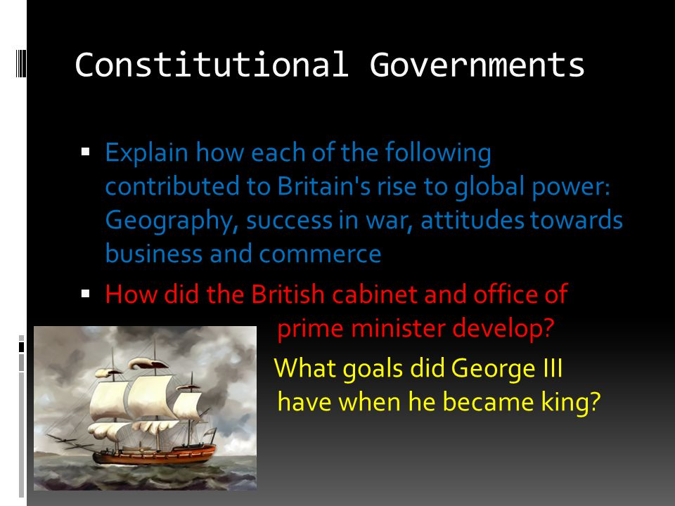Constitutional Governments  Explain how each of the following contributed to Britain's rise to global power: Geography, success in war, attitudes tow
