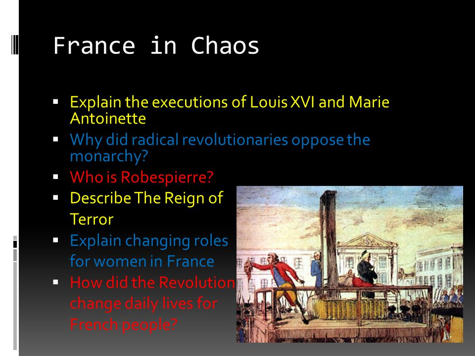France in Chaos  Explain the executions of Louis XVI and Marie Antoinette  Why did radical revolutionaries oppose the monarchy?  Who is Robespierre