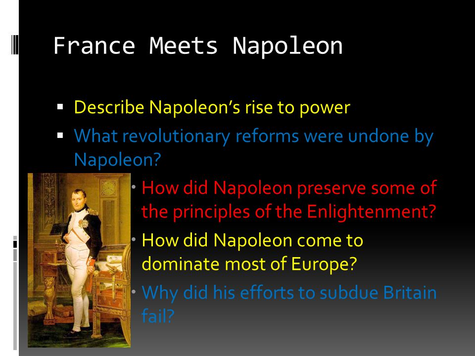 France Meets Napoleon  Describe Napoleon's rise to power  What revolutionary reforms were undone by Napoleon?  How did Napoleon preserve some of th