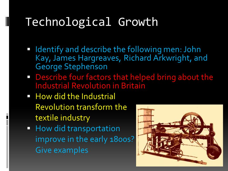 Technological Growth  Identify and describe the following men: John Kay, James Hargreaves, Richard Arkwright, and George Stephenson  Describe four f