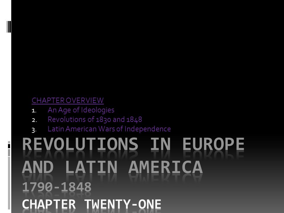 CHAPTER OVERVIEW 1. An Age of Ideologies 2. Revolutions of 1830 and 1848 3. Latin American Wars of Independence