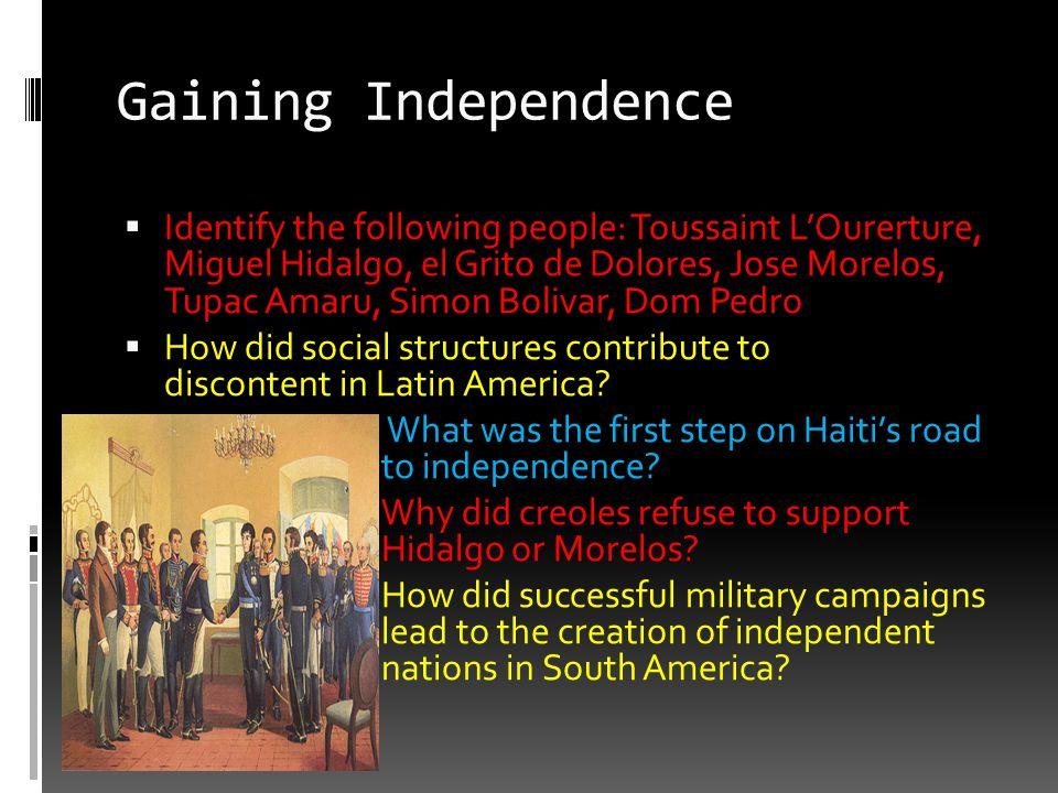 Gaining Independence  Identify the following people: Toussaint L'Ourerture, Miguel Hidalgo, el Grito de Dolores, Jose Morelos, Tupac Amaru, Simon Bol
