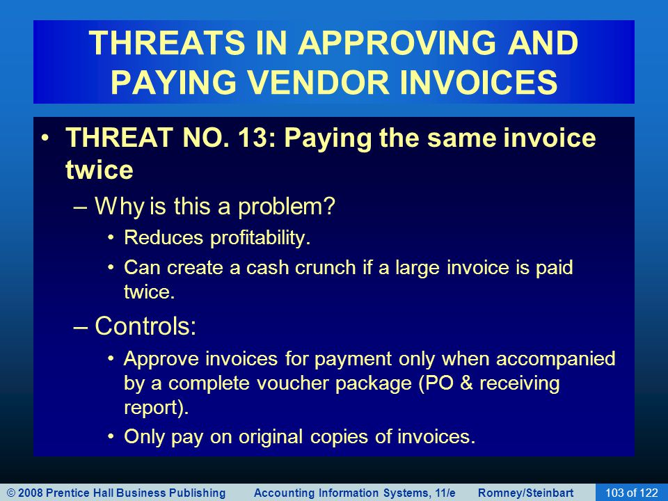 © 2008 Prentice Hall Business Publishing Accounting Information Systems, 11/e Romney/Steinbart103 of 122 THREATS IN APPROVING AND PAYING VENDOR INVOIC