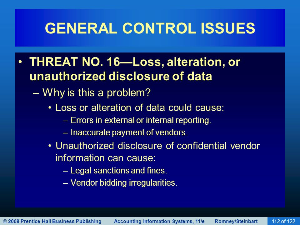 © 2008 Prentice Hall Business Publishing Accounting Information Systems, 11/e Romney/Steinbart112 of 122 GENERAL CONTROL ISSUES THREAT NO. 16—Loss, al