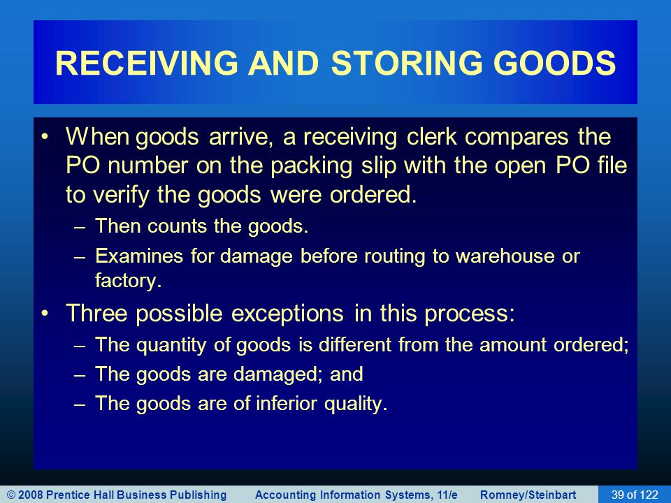 © 2008 Prentice Hall Business Publishing Accounting Information Systems, 11/e Romney/Steinbart39 of 122 RECEIVING AND STORING GOODS When goods arrive,
