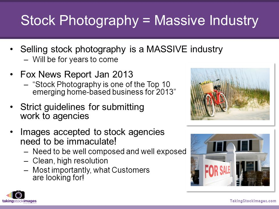 Stock Photography = Massive Industry Selling stock photography is a MASSIVE industry –Will be for years to come Fox News Report Jan 2013 – Stock Photography is one of the Top 10 emerging home-based business for 2013 Strict guidelines for submitting work to agencies Images accepted to stock agencies need to be immaculate .