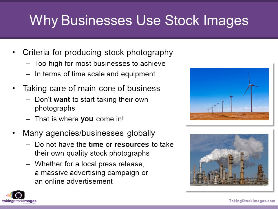 Why Businesses Use Stock Images Criteria for producing stock photography –Too high for most businesses to achieve –In terms of time scale and equipment Taking care of main core of business –Don t want to start taking their own photographs –That is where you come in.
