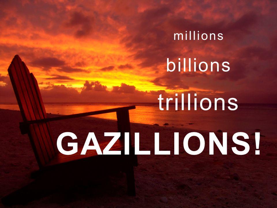 millions trillions GAZILLIONS! billions