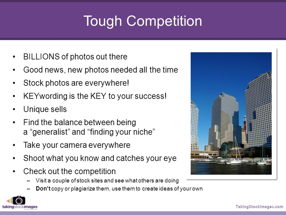Tough Competition BILLIONS of photos out there Good news, new photos needed all the time Stock photos are everywhere.