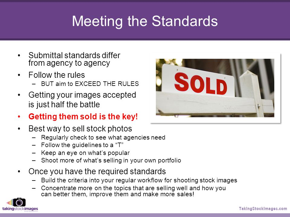 Meeting the Standards Submittal standards differ from agency to agency Follow the rules –BUT aim to EXCEED THE RULES Getting your images accepted is just half the battle Getting them sold is the key.