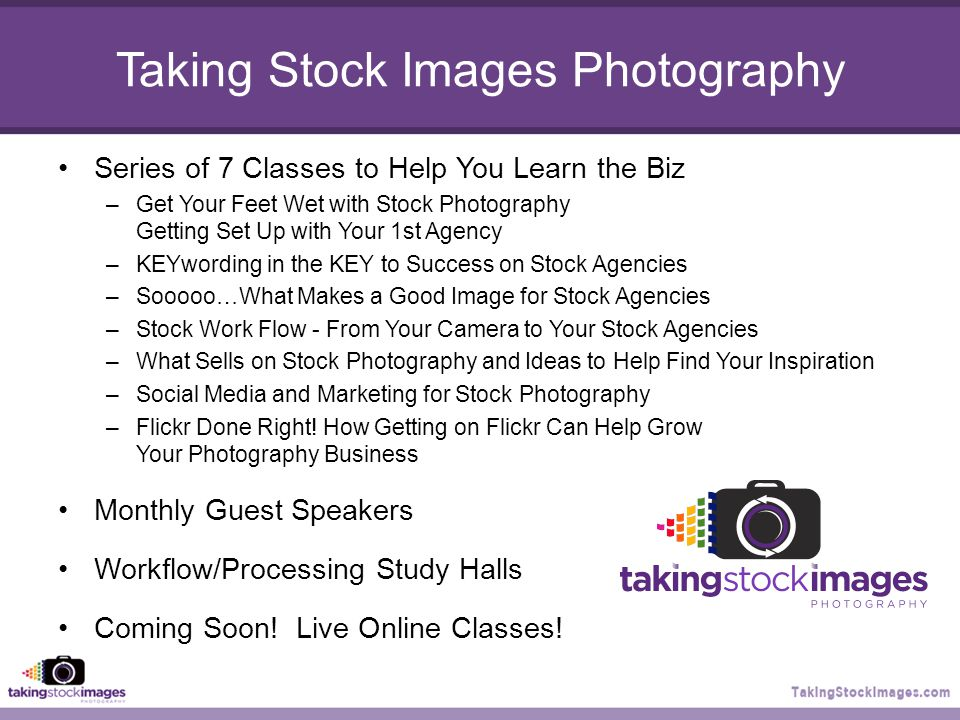 Taking Stock Images Photography Series of 7 Classes to Help You Learn the Biz –Get Your Feet Wet with Stock Photography Getting Set Up with Your 1st Agency –KEYwording in the KEY to Success on Stock Agencies –Sooooo…What Makes a Good Image for Stock Agencies –Stock Work Flow - From Your Camera to Your Stock Agencies –What Sells on Stock Photography and Ideas to Help Find Your Inspiration –Social Media and Marketing for Stock Photography –Flickr Done Right.