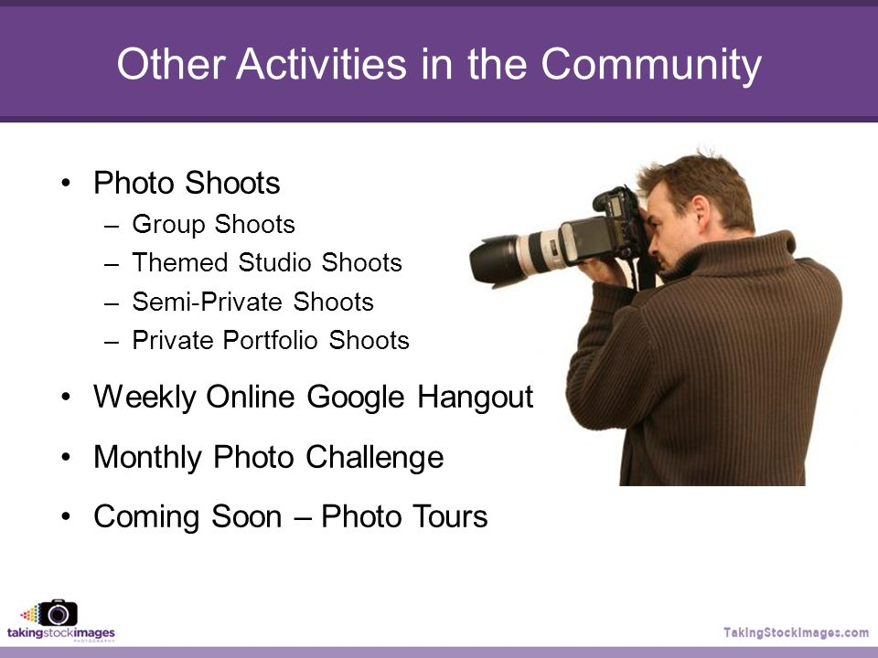 Other Activities in the Community Photo Shoots –Group Shoots –Themed Studio Shoots –Semi-Private Shoots –Private Portfolio Shoots Weekly Online Google Hangout Monthly Photo Challenge Coming Soon – Photo Tours