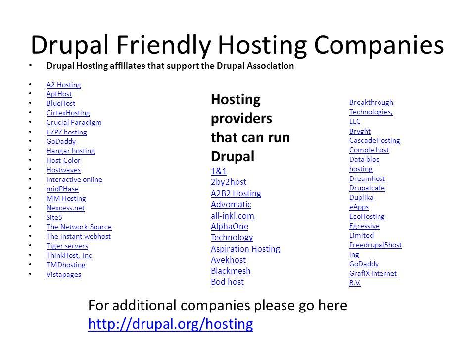 Drupal Friendly Hosting Companies Drupal Hosting affiliates that support the Drupal Association A2 Hosting AptHost BlueHost CirtexHosting Crucial Para
