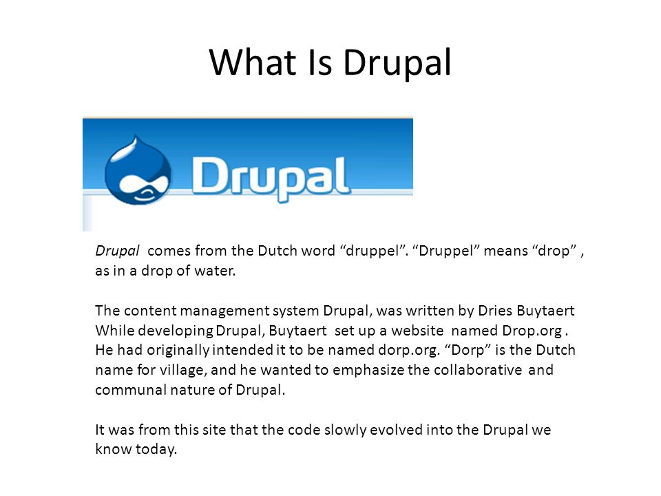 """What Is Drupal Drupal comes from the Dutch word """"druppel"""". """"Druppel"""" means """"drop"""", as in a drop of water. The content management system Drupal, was wr"""