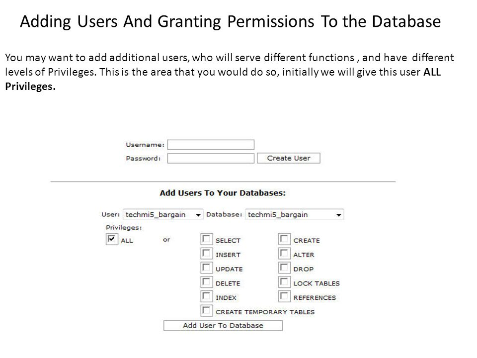 Adding Users And Granting Permissions To the Database You may want to add additional users, who will serve different functions, and have different levels of Privileges.