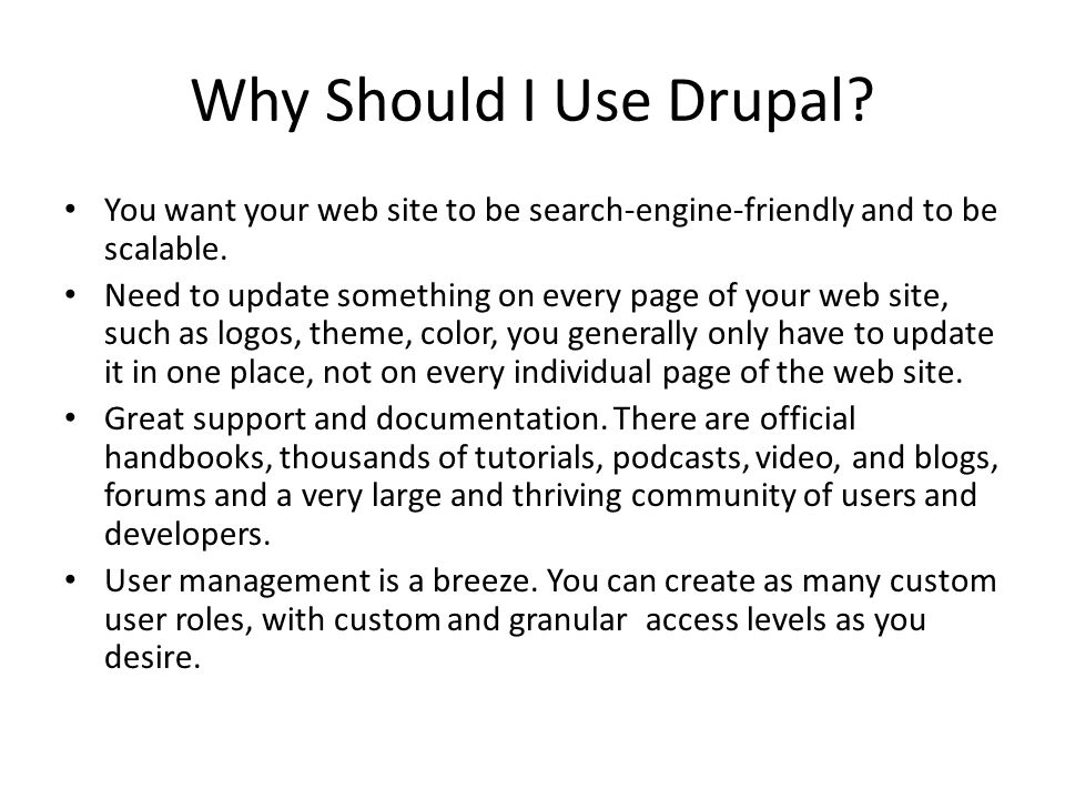 Why Should I Use Drupal? You want your web site to be search-engine-friendly and to be scalable. Need to update something on every page of your web si