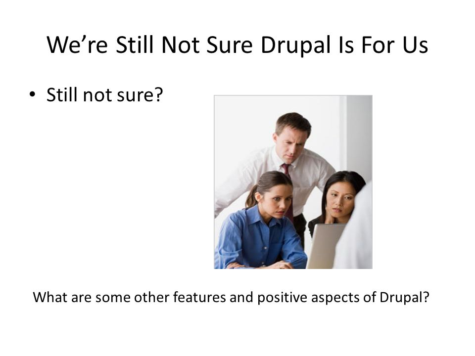We're Still Not Sure Drupal Is For Us Still not sure? What are some other features and positive aspects of Drupal?