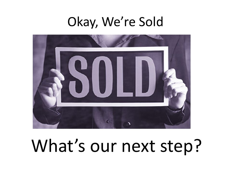 Okay, We're Sold What's our next step