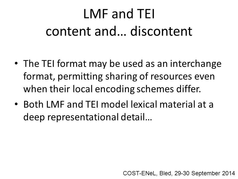 LMF and TEI content and… discontent The TEI format may be used as an interchange format, permitting sharing of resources even when their local encoding schemes differ.