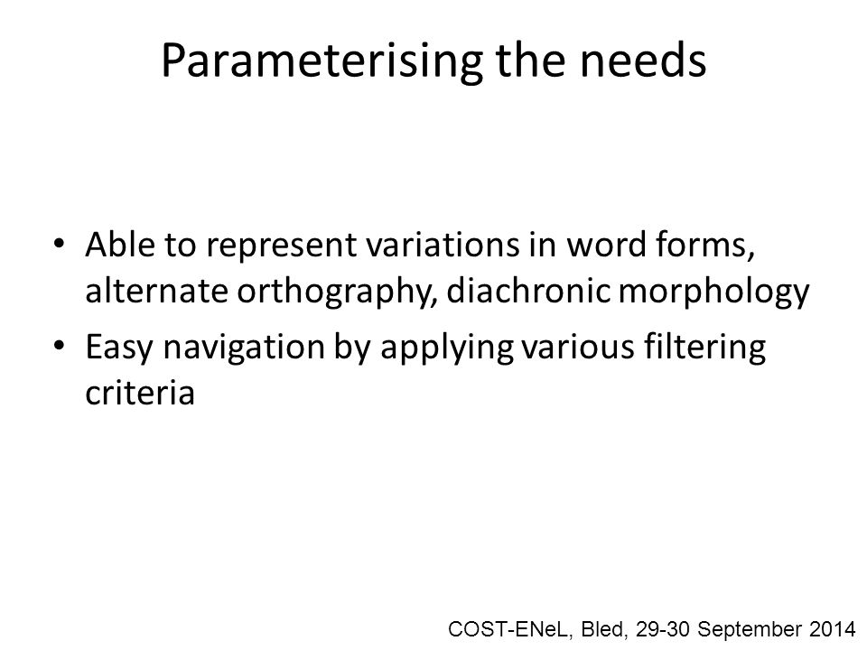 Parameterising the needs Able to represent variations in word forms, alternate orthography, diachronic morphology Easy navigation by applying various filtering criteria COST-ENeL, Bled, 29-30 September 2014