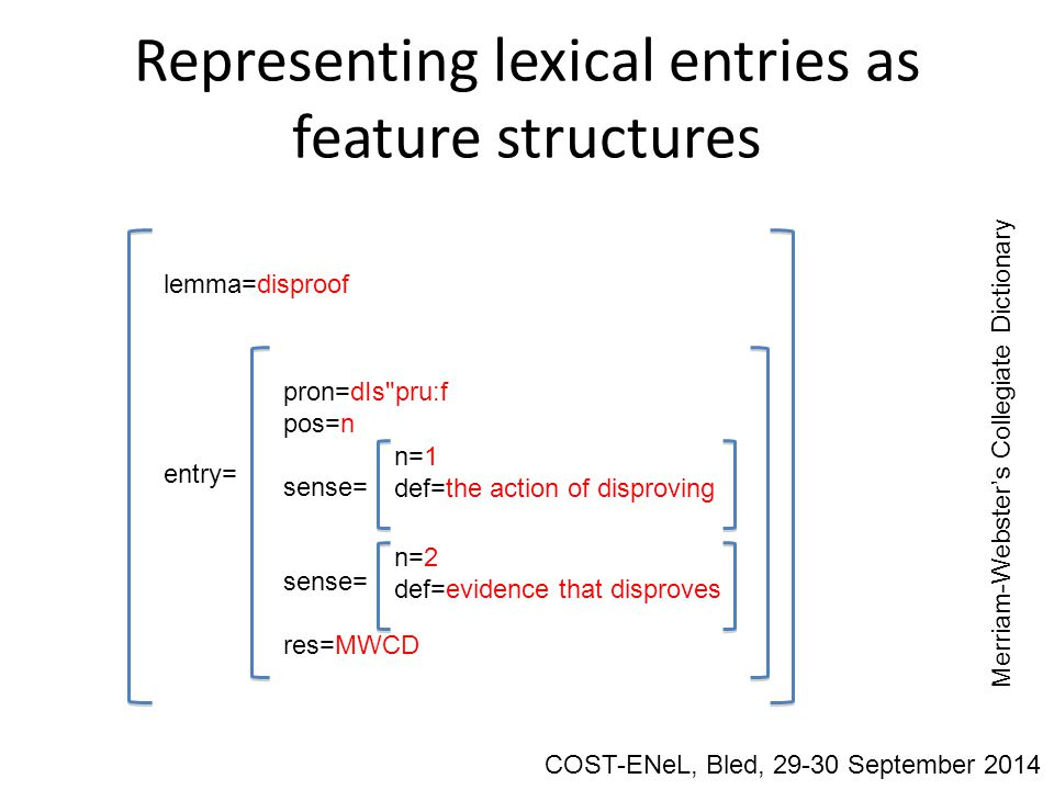 Representing lexical entries as feature structures lemma=disproof entry= pron=dIs pru:f pos=n sense= res=MWCD n=2 def=evidence that disproves n=1 def=the action of disproving Merriam-Webster's Collegiate Dictionary COST-ENeL, Bled, 29-30 September 2014