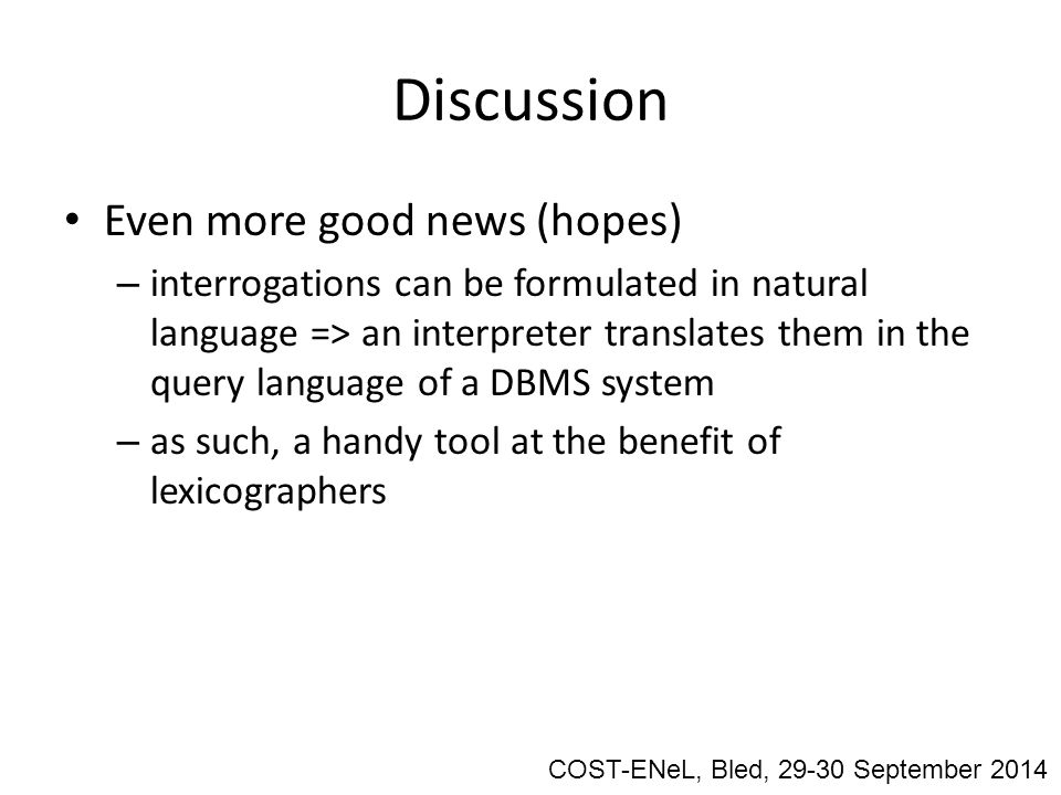 Discussion Even more good news (hopes) – interrogations can be formulated in natural language => an interpreter translates them in the query language of a DBMS system – as such, a handy tool at the benefit of lexicographers COST-ENeL, Bled, 29-30 September 2014