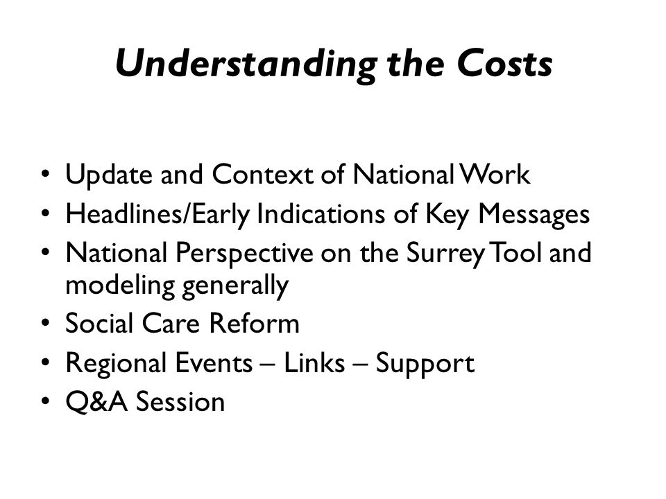 Understanding the Costs Update and Context of National Work Headlines/Early Indications of Key Messages National Perspective on the Surrey Tool and modeling generally Social Care Reform Regional Events – Links – Support Q&A Session