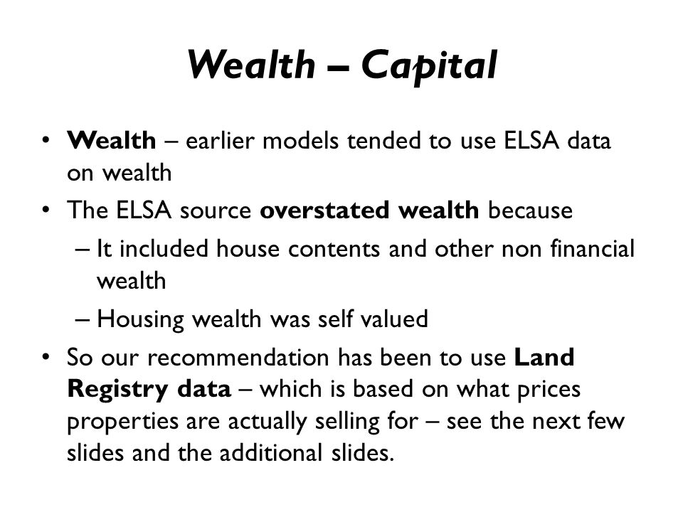 Wealth – Capital Wealth – earlier models tended to use ELSA data on wealth The ELSA source overstated wealth because – It included house contents and other non financial wealth – Housing wealth was self valued So our recommendation has been to use Land Registry data – which is based on what prices properties are actually selling for – see the next few slides and the additional slides.