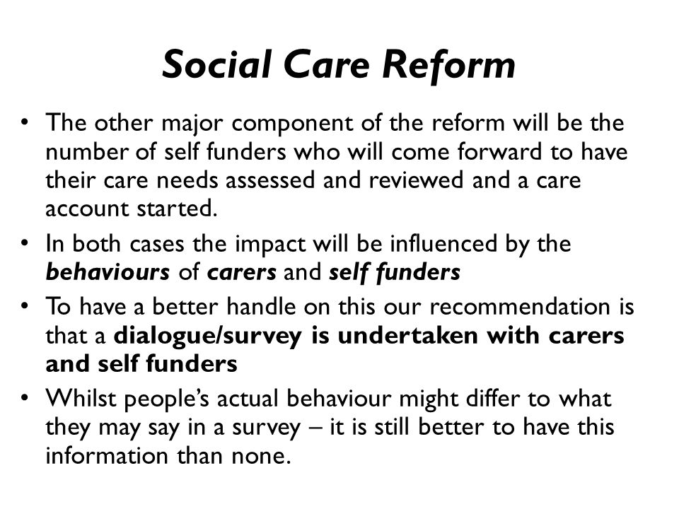Social Care Reform The other major component of the reform will be the number of self funders who will come forward to have their care needs assessed and reviewed and a care account started.