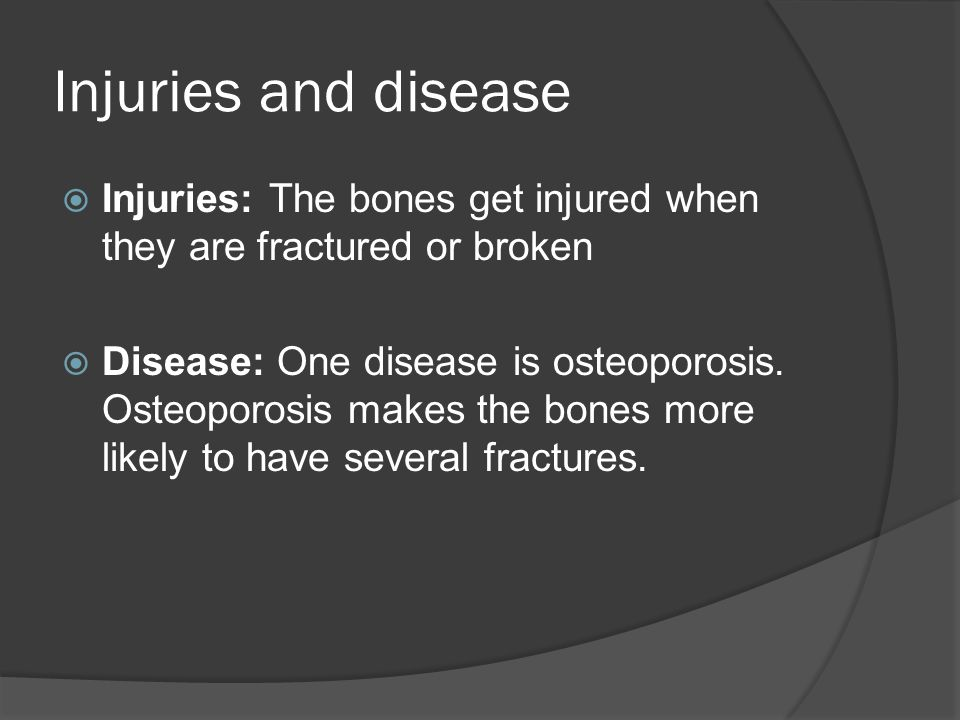 Injuries and disease  Injuries: The bones get injured when they are fractured or broken  Disease: One disease is osteoporosis.