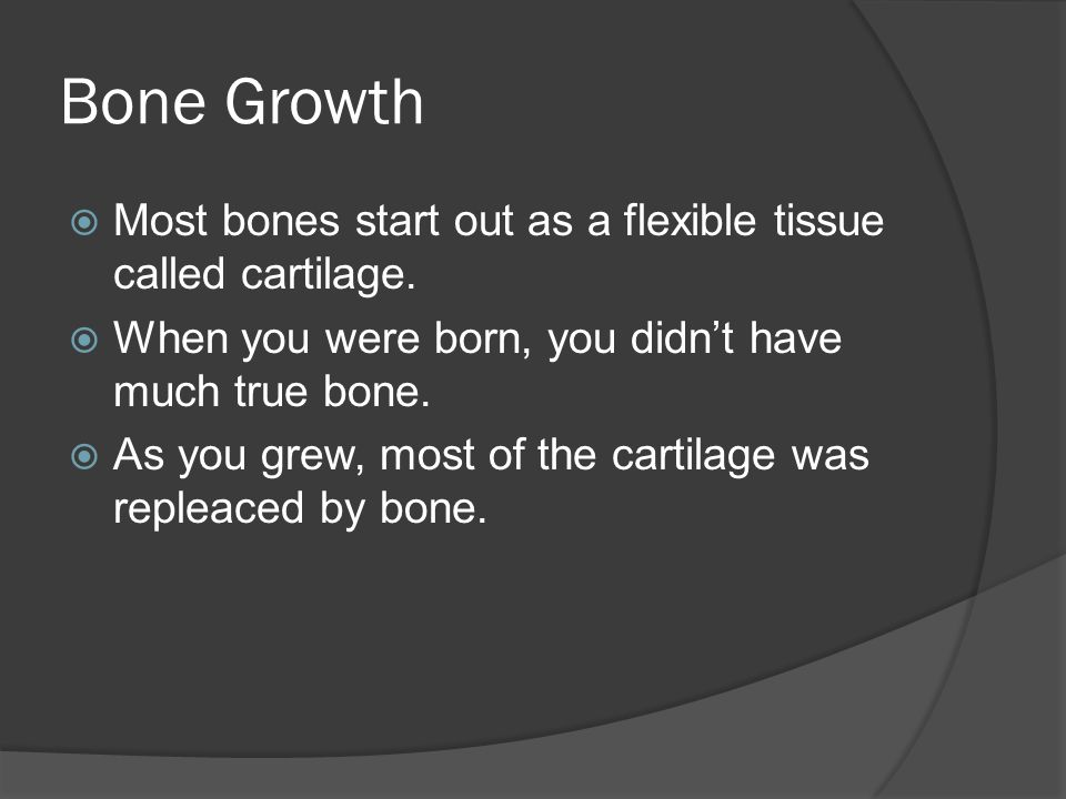 Bone Growth  Most bones start out as a flexible tissue called cartilage.
