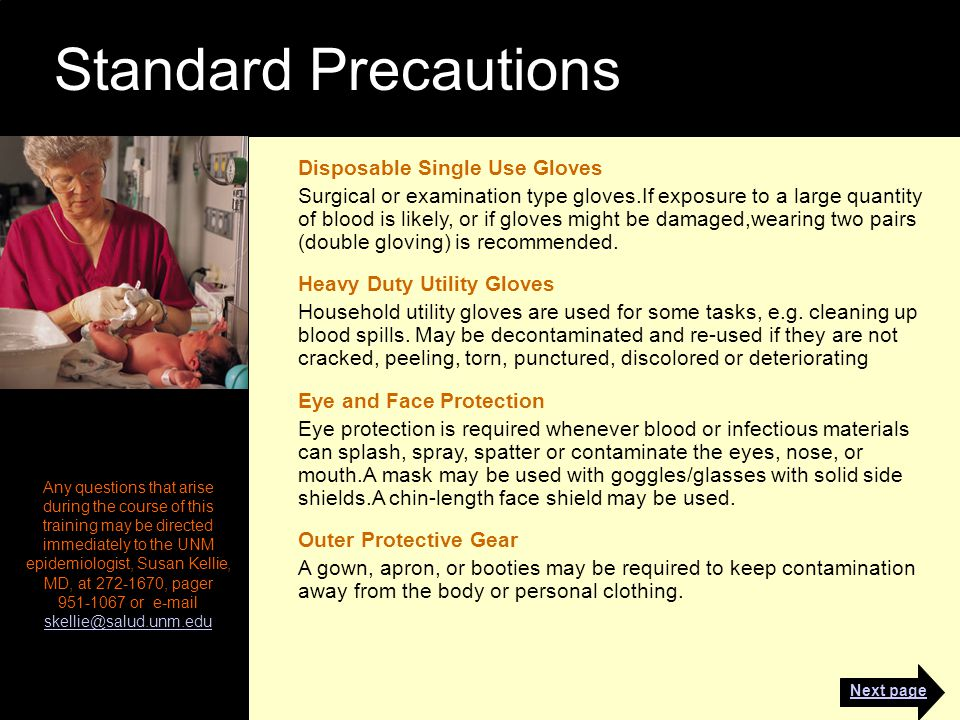 Standard Precautions Any questions that arise during the course of this training may be directed immediately to the UNM epidemiologist, Susan Kellie, MD, at 272-1670, pager 951-1067 or e-mail skellie@salud.unm.edu skellie@salud.unm.edu Disposable Single Use Gloves Surgical or examination type gloves.If exposure to a large quantity of blood is likely, or if gloves might be damaged,wearing two pairs (double gloving) is recommended.