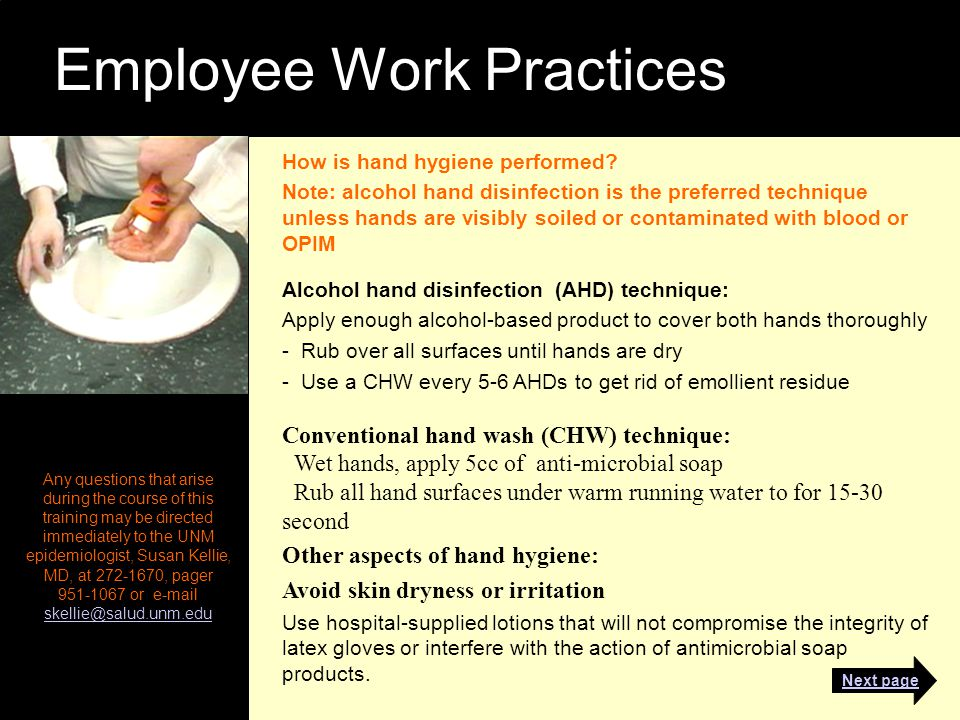 Employee Work Practices Any questions that arise during the course of this training may be directed immediately to the UNM epidemiologist, Susan Kellie, MD, at 272-1670, pager 951-1067 or e-mail skellie@salud.unm.edu skellie@salud.unm.edu How is hand hygiene performed.